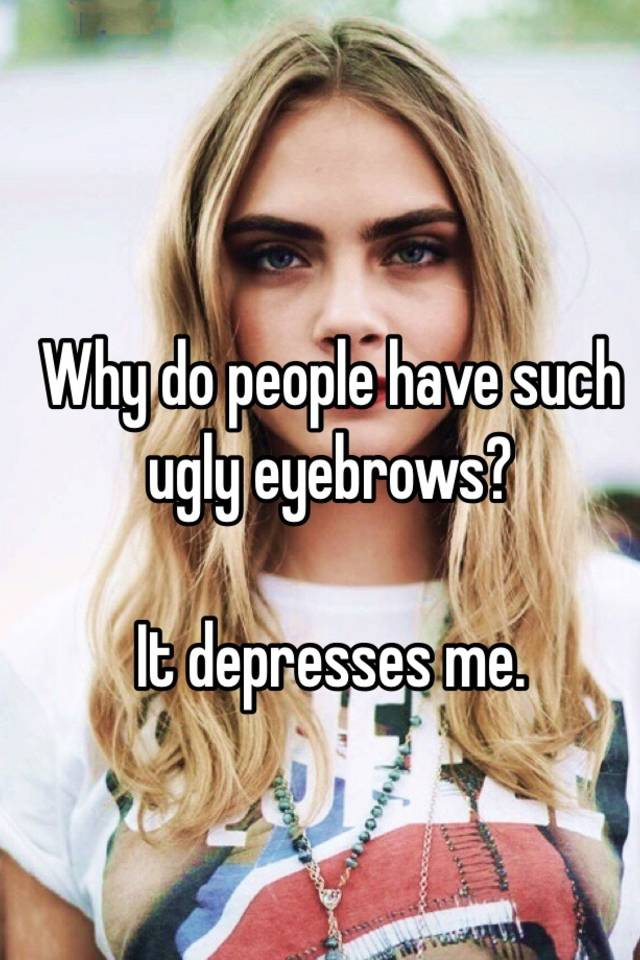 Why Do People Have Such Ugly Eyebrows It Depresses Me