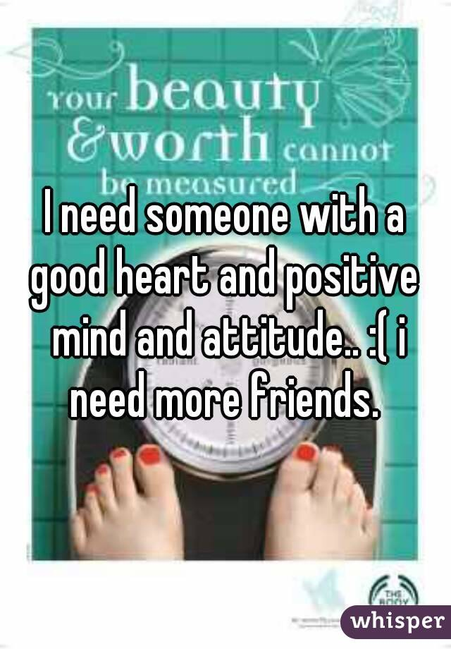 I need someone with a good heart and positive  mind and attitude.. :( i need more friends.