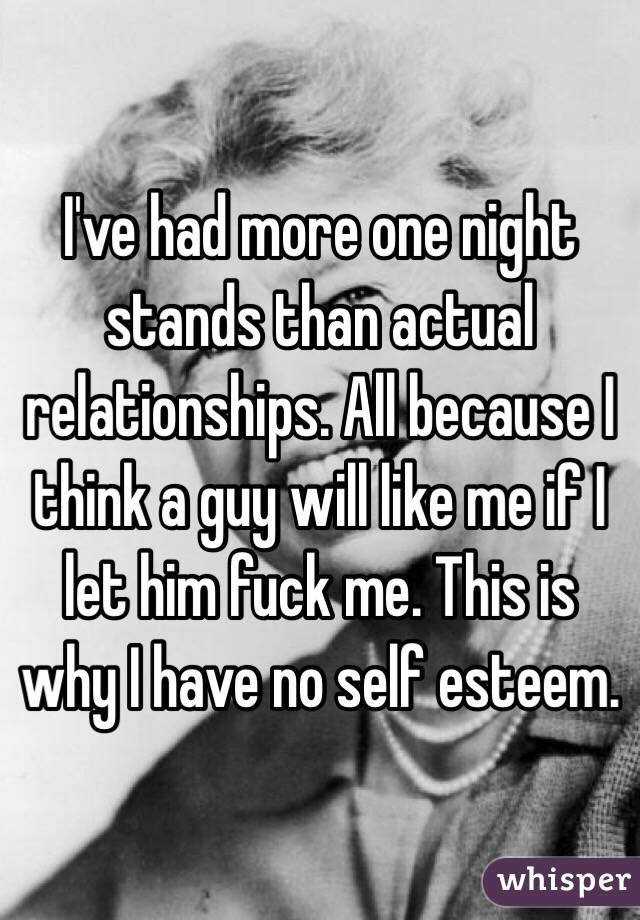 I've had more one night stands than actual relationships. All because I think a guy will like me if I let him fuck me. This is why I have no self esteem.