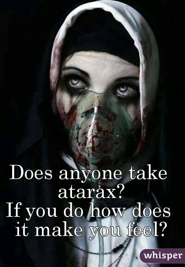 Does anyone take atarax? If you do how does it make you feel?
