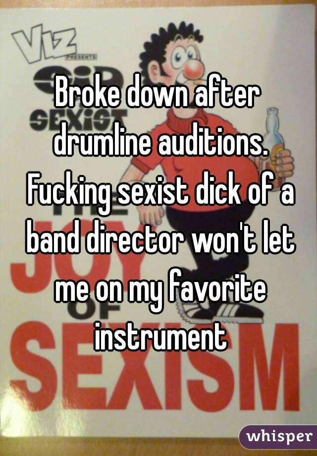 Broke down after drumline auditions. Fucking sexist dick of a band director won't let me on my favorite instrument