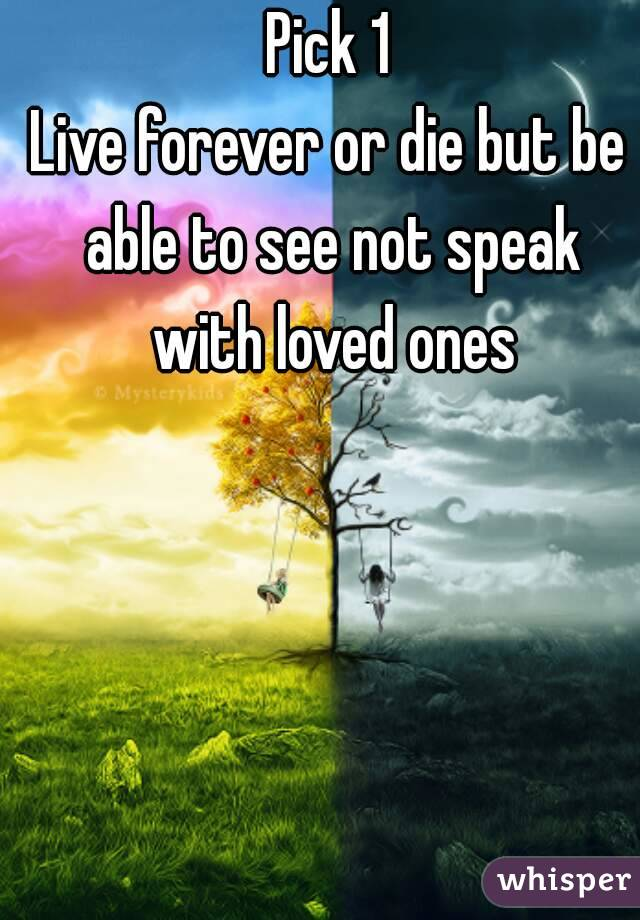 Pick 1 Live forever or die but be able to see not speak with loved ones