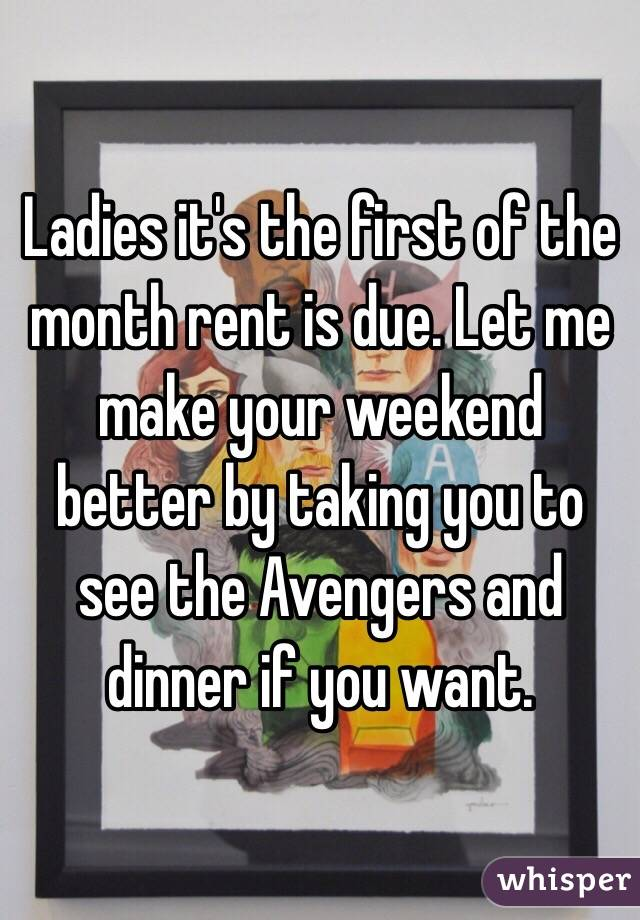 Ladies it's the first of the month rent is due. Let me make your weekend better by taking you to see the Avengers and dinner if you want.
