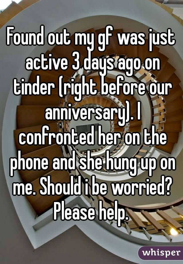 Found out my gf was just active 3 days ago on tinder (right before our anniversary). I confronted her on the phone and she hung up on me. Should i be worried? Please help.