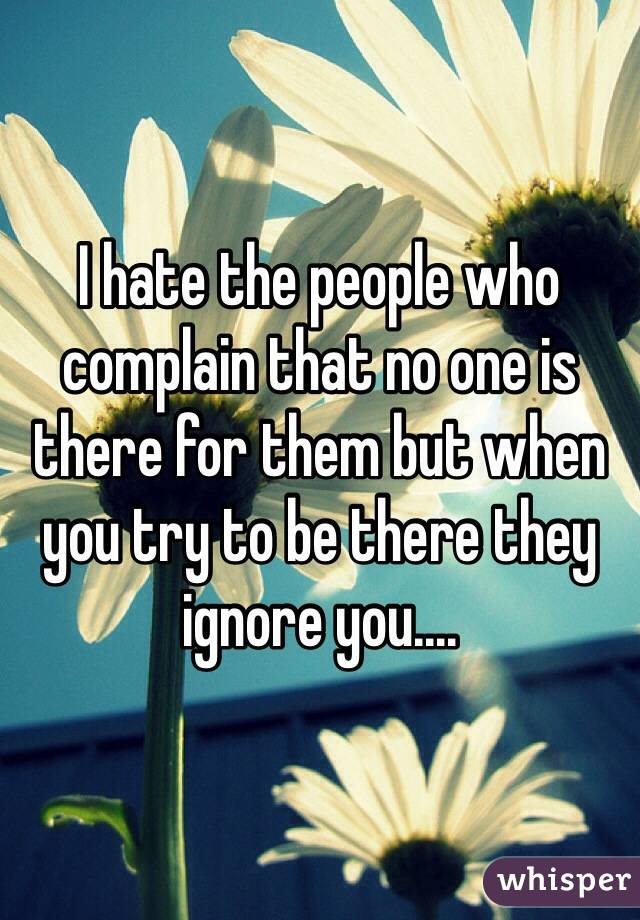 I hate the people who complain that no one is there for them but when you try to be there they ignore you....