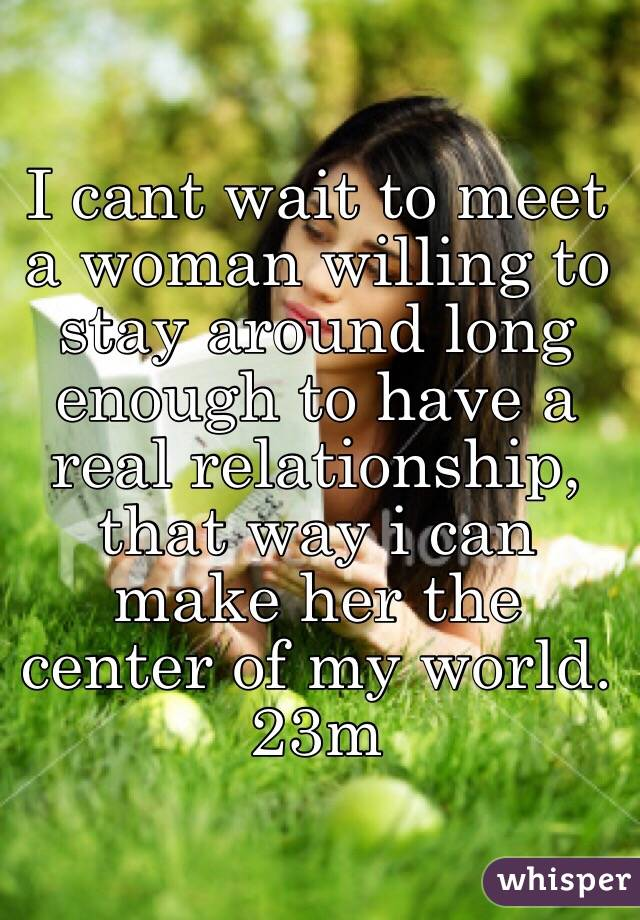 I cant wait to meet a woman willing to stay around long enough to have a real relationship, that way i can make her the center of my world. 23m