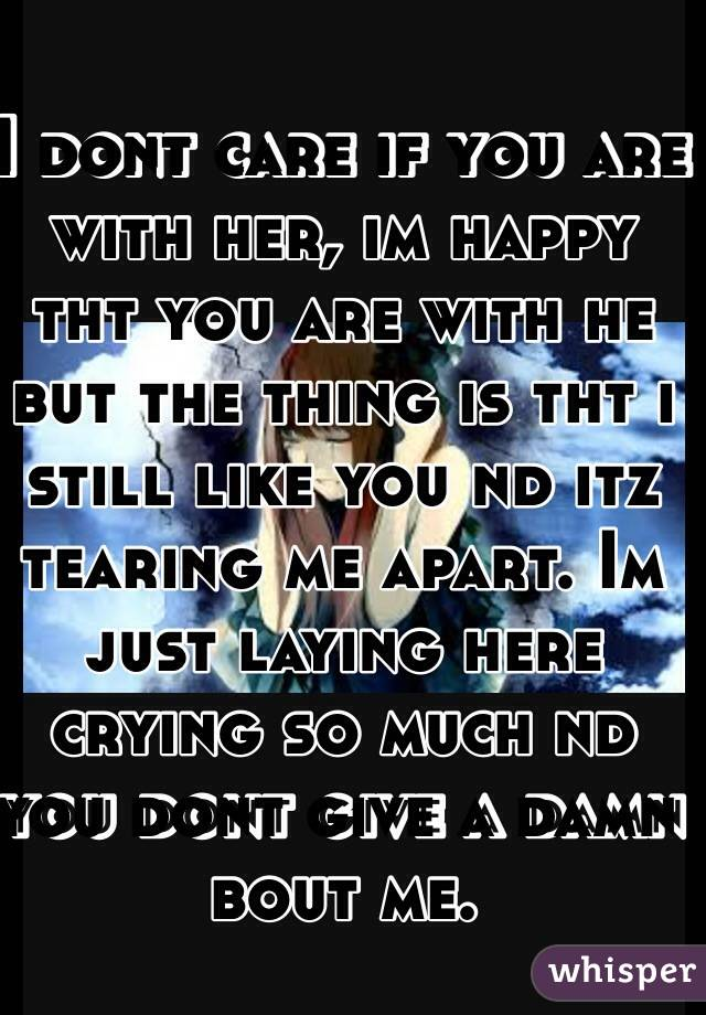 I dont care if you are with her, im happy tht you are with he but the thing is tht i still like you nd itz tearing me apart. Im just laying here crying so much nd you dont give a damn bout me.