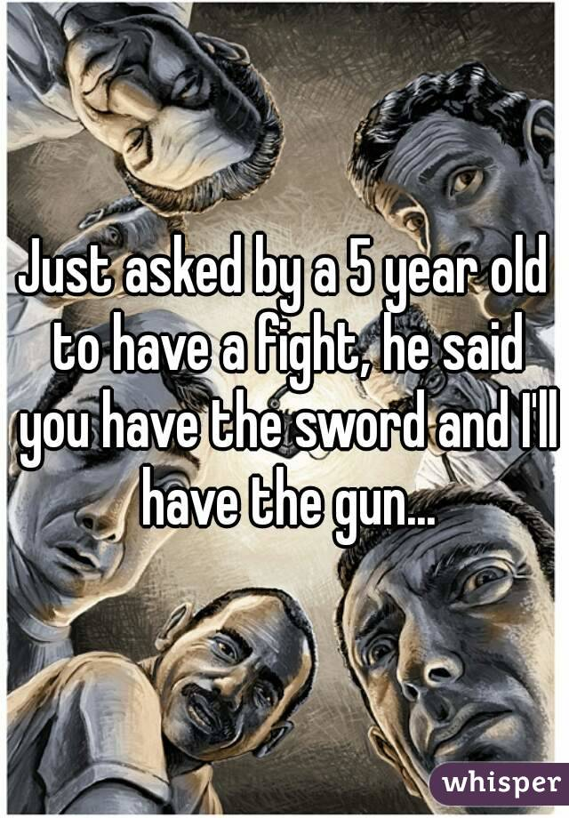 Just asked by a 5 year old to have a fight, he said you have the sword and I'll have the gun...