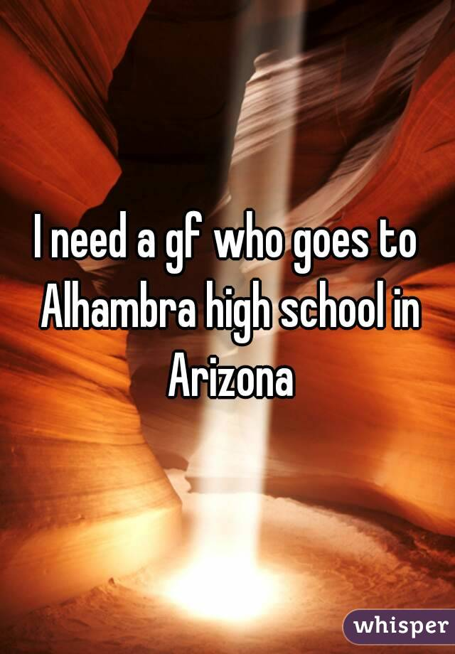 I need a gf who goes to Alhambra high school in Arizona