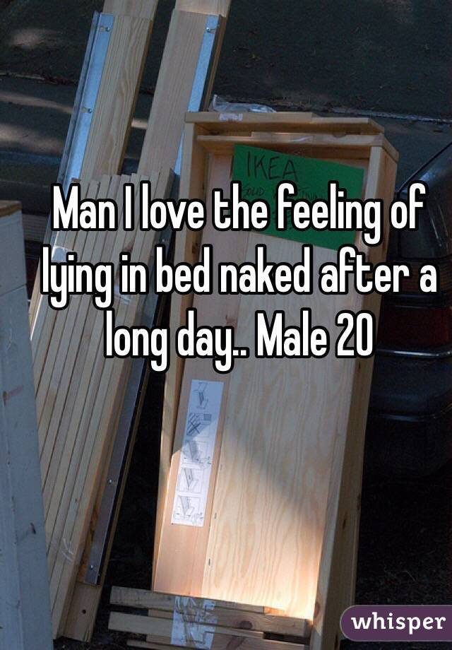 Man I love the feeling of lying in bed naked after a long day.. Male 20