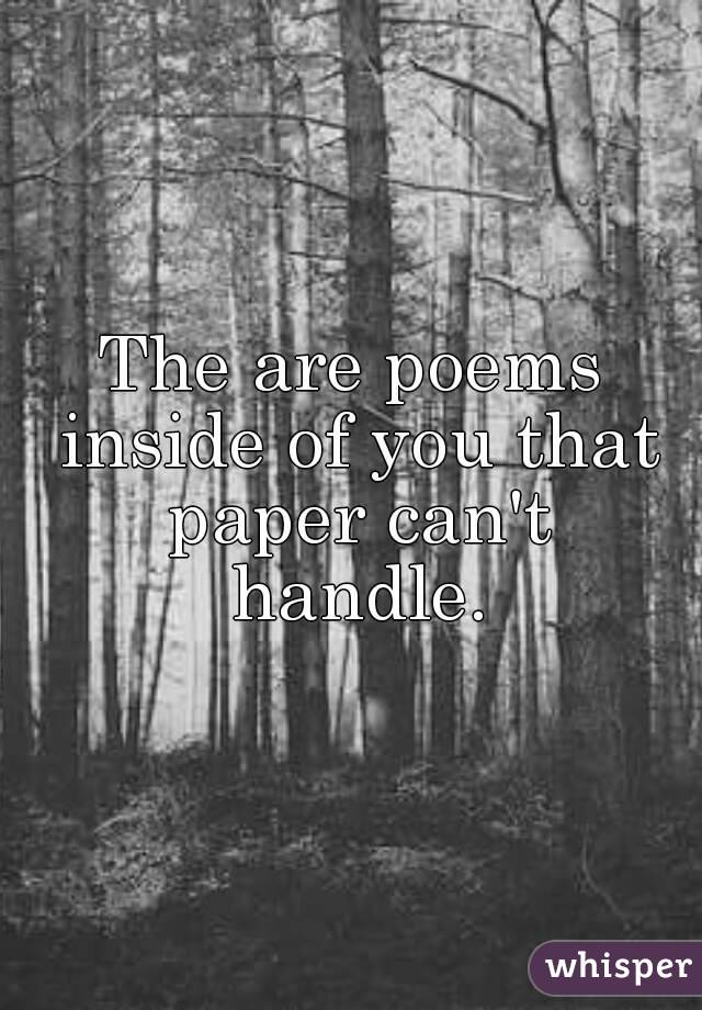 The are poems inside of you that paper can't handle.