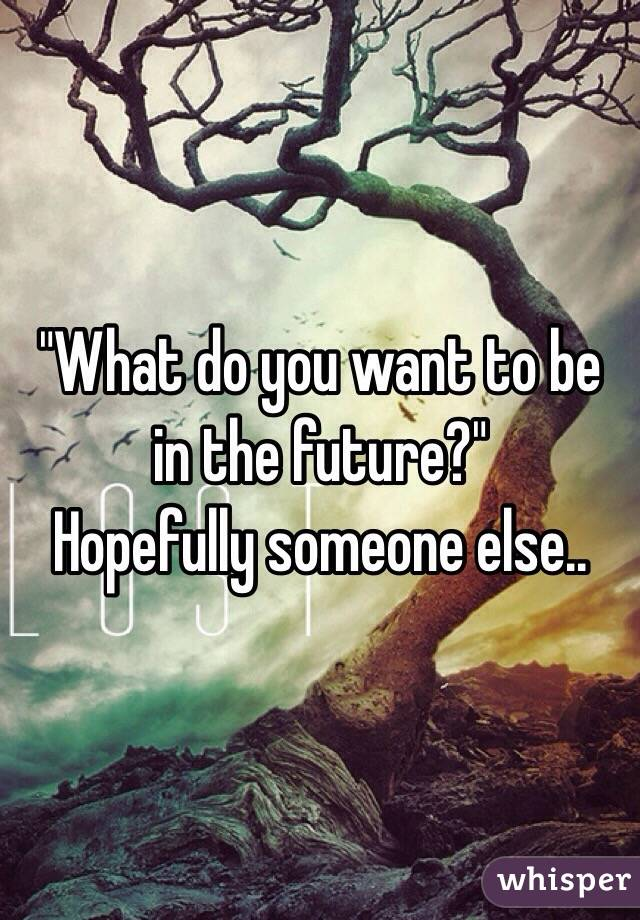 """""""What do you want to be in the future?""""  Hopefully someone else.."""