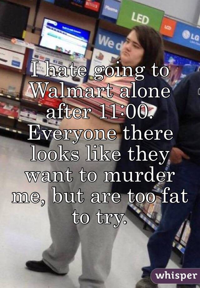 I hate going to Walmart alone after 11:00. Everyone there looks like they want to murder me, but are too fat to try.