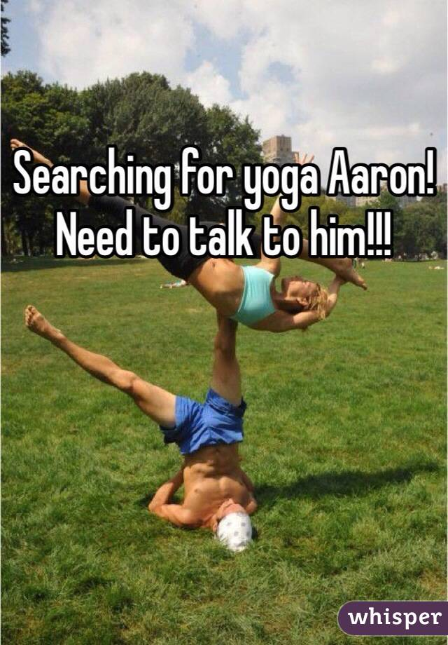 Searching for yoga Aaron! Need to talk to him!!!
