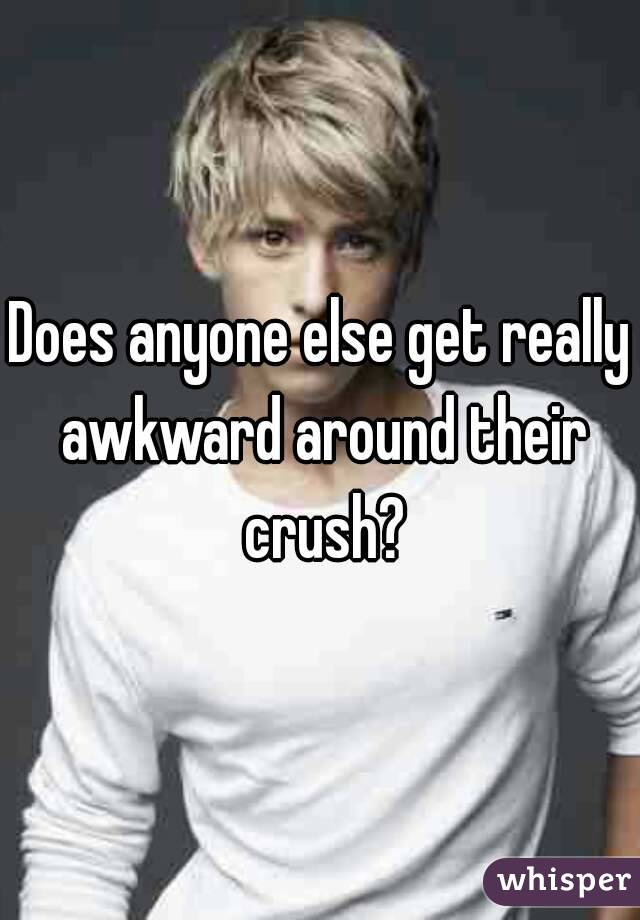 Does anyone else get really awkward around their crush?