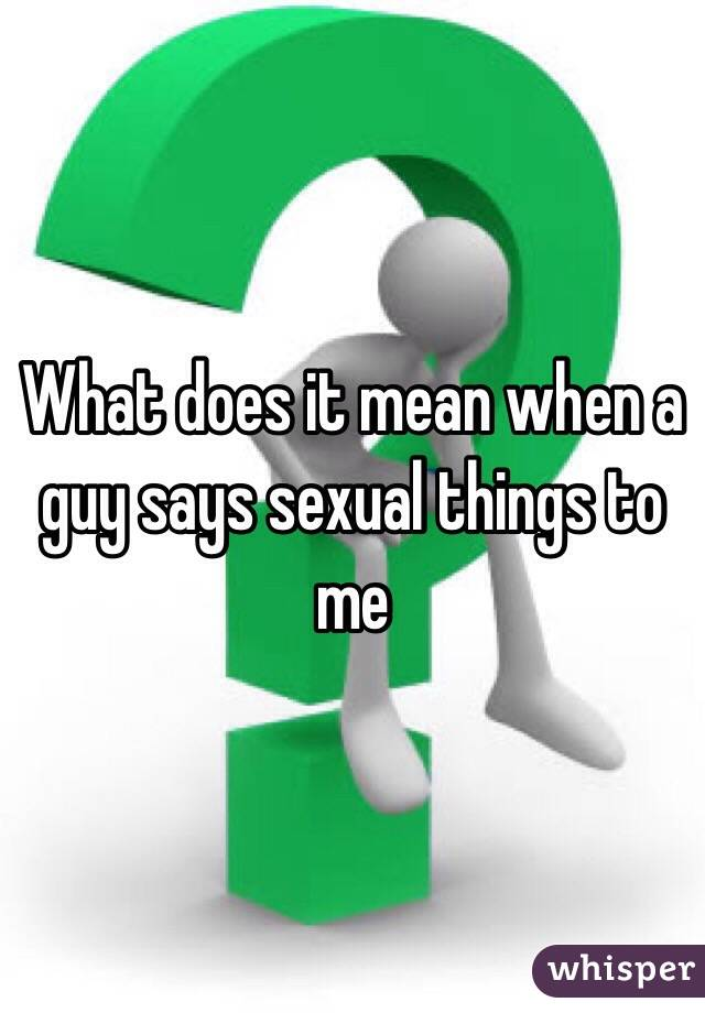 What does it mean when a guy says sexual things to me