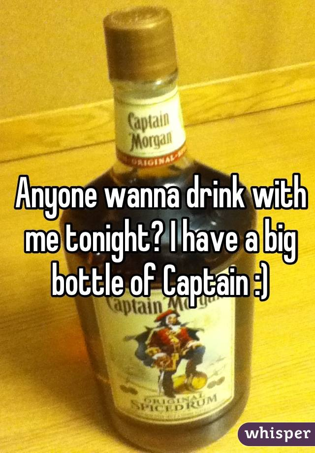 Anyone wanna drink with me tonight? I have a big bottle of Captain :)