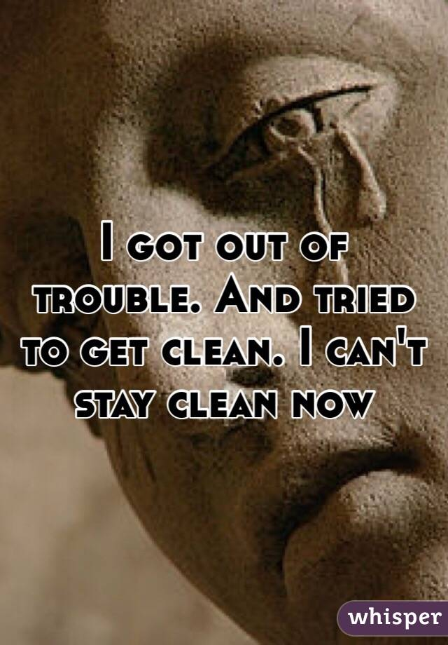 I got out of trouble. And tried to get clean. I can't stay clean now