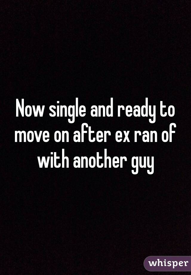 Now single and ready to move on after ex ran of with another guy
