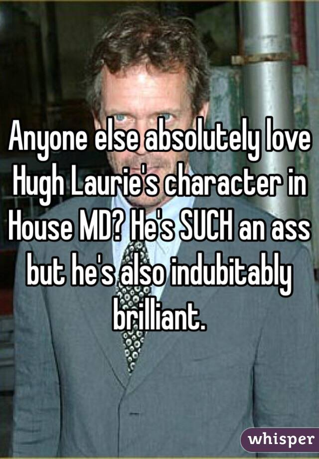 Anyone else absolutely love Hugh Laurie's character in House MD? He's SUCH an ass but he's also indubitably brilliant.
