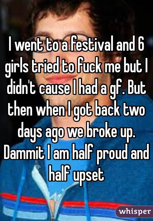 I went to a festival and 6 girls tried to fuck me but I didn't cause I had a gf. But then when I got back two days ago we broke up. Dammit I am half proud and half upset