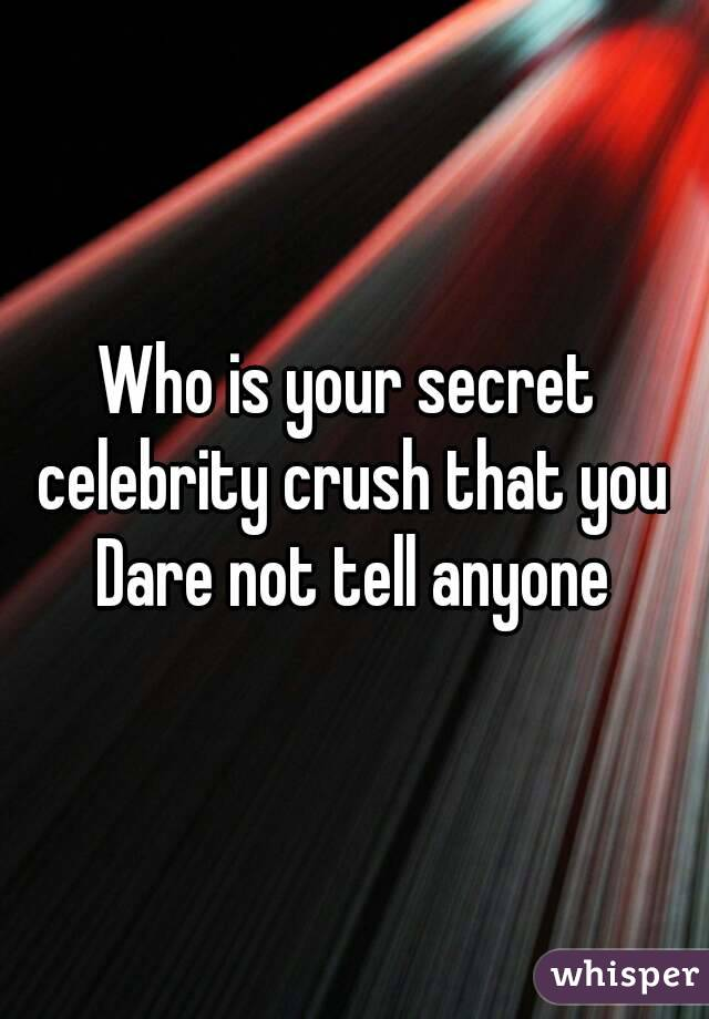Who is your secret  celebrity crush that you Dare not tell anyone