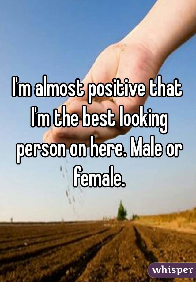 I'm almost positive that I'm the best looking person on here. Male or female.