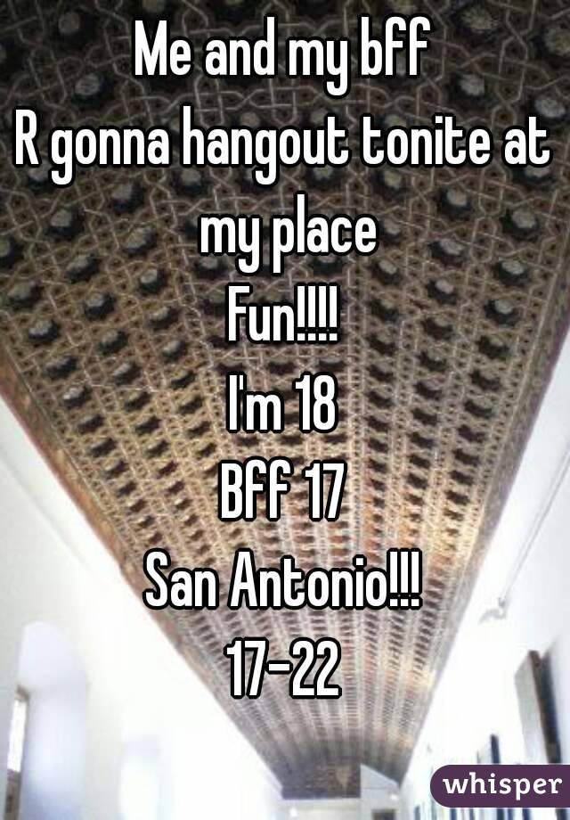Me and my bff R gonna hangout tonite at my place Fun!!!! I'm 18 Bff 17 San Antonio!!! 17-22