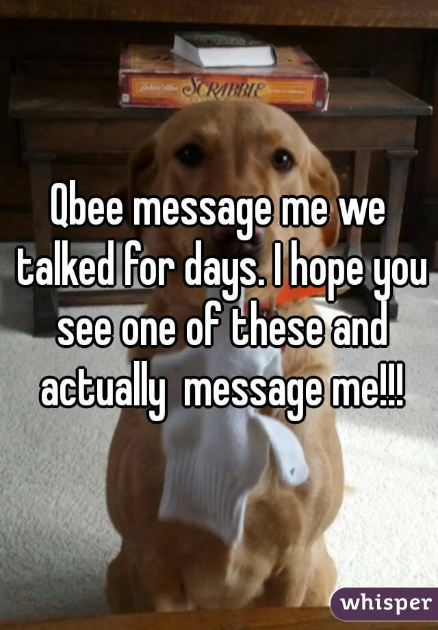 Qbee message me we talked for days. I hope you see one of these and actually  message me!!!