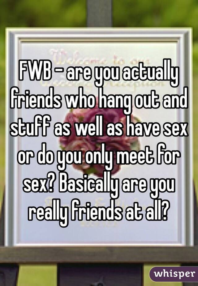 FWB - are you actually friends who hang out and stuff as well as have sex or do you only meet for sex? Basically are you really friends at all?