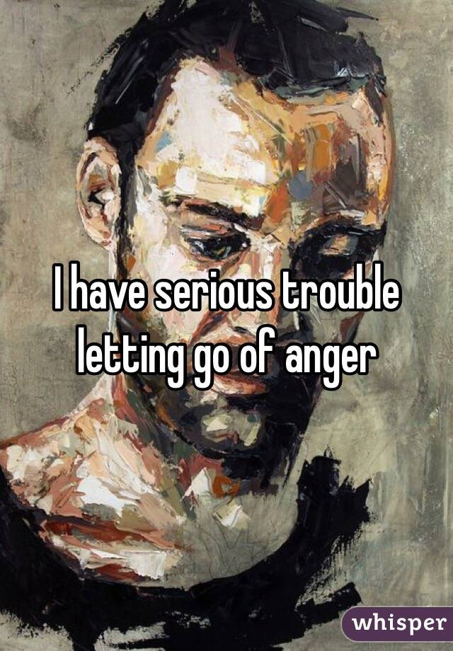 I have serious trouble letting go of anger