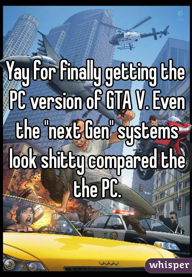 """Yay for finally getting the PC version of GTA V. Even the """"next Gen"""" systems look shitty compared the the PC."""