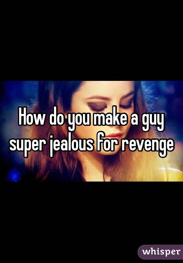 How do you make a guy super jealous for revenge