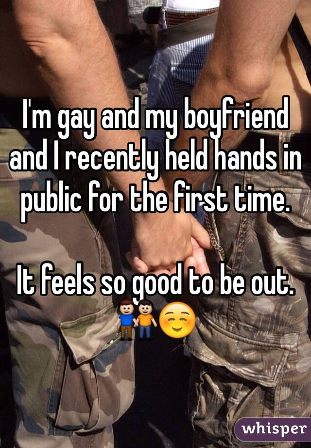 I'm gay and my boyfriend and I recently held hands in public for the first time.   It feels so good to be out. ☺️
