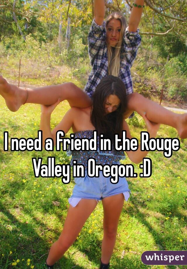 I need a friend in the Rouge Valley in Oregon. :D