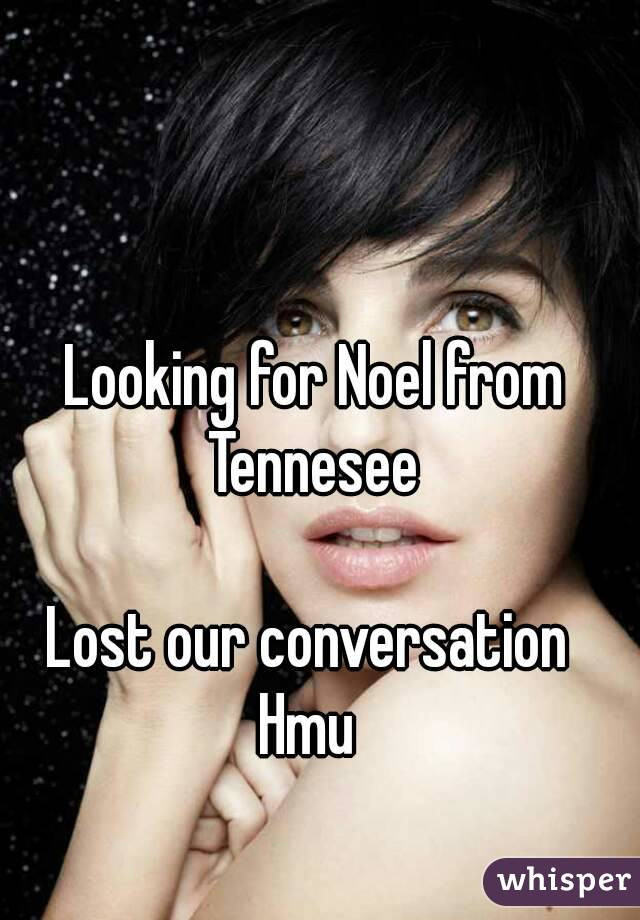 Looking for Noel from Tennesee   Lost our conversation  Hmu