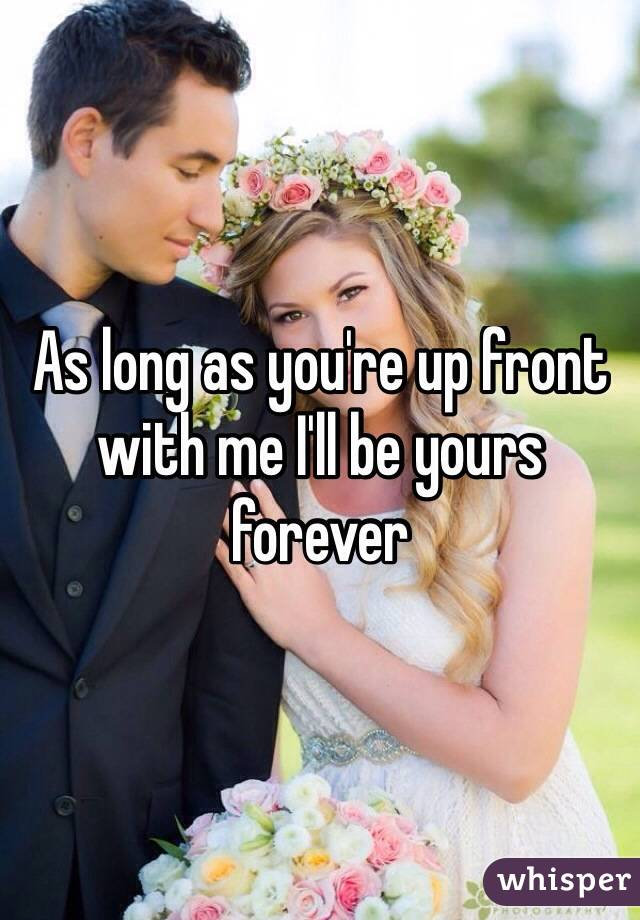 As long as you're up front with me I'll be yours forever