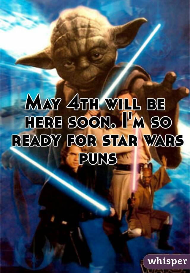 May 4th will be here soon. I'm so ready for star wars puns