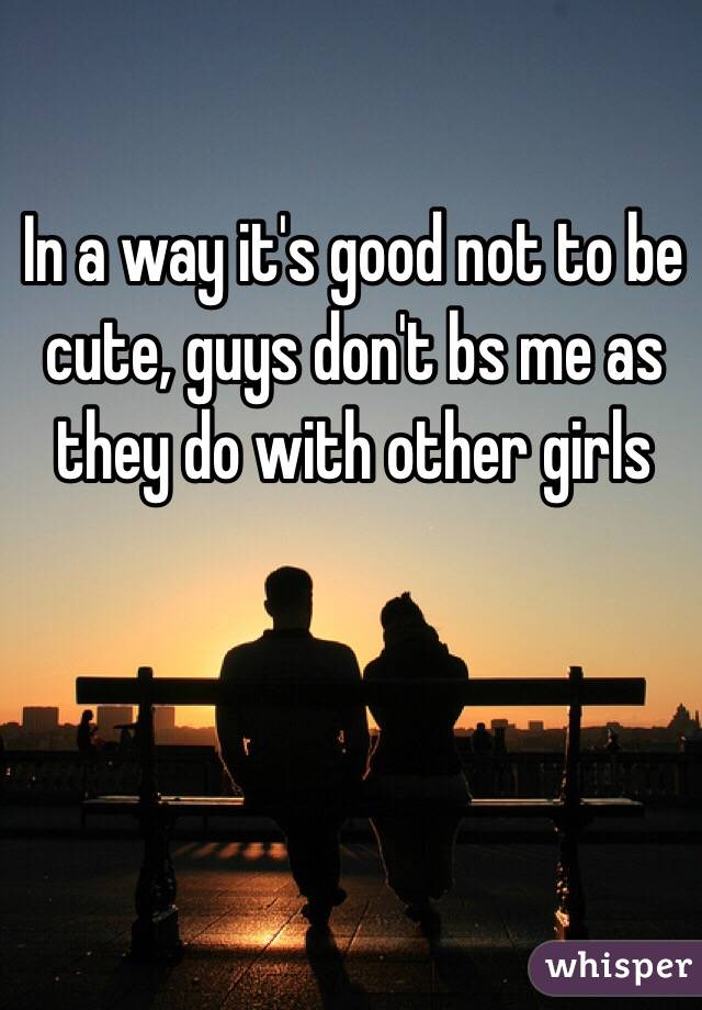 In a way it's good not to be cute, guys don't bs me as they do with other girls