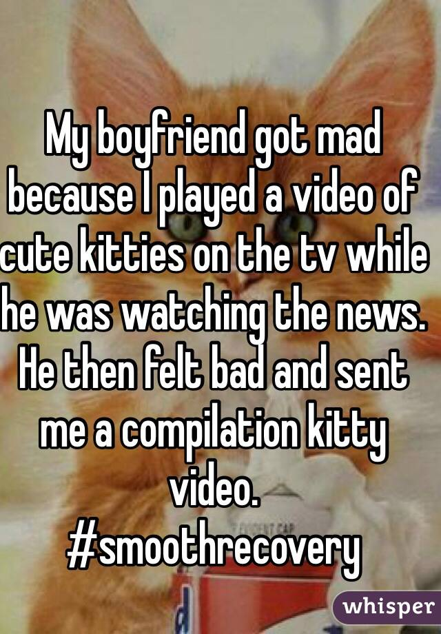 My boyfriend got mad because I played a video of cute kitties on the tv while he was watching the news. He then felt bad and sent me a compilation kitty video.  #smoothrecovery