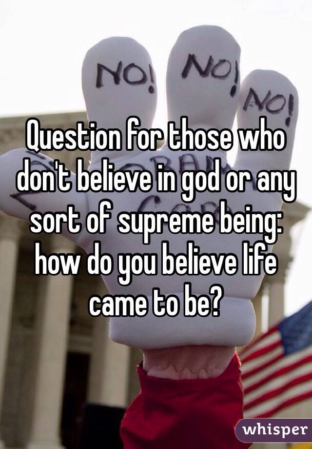 Question for those who don't believe in god or any sort of supreme being: how do you believe life came to be?
