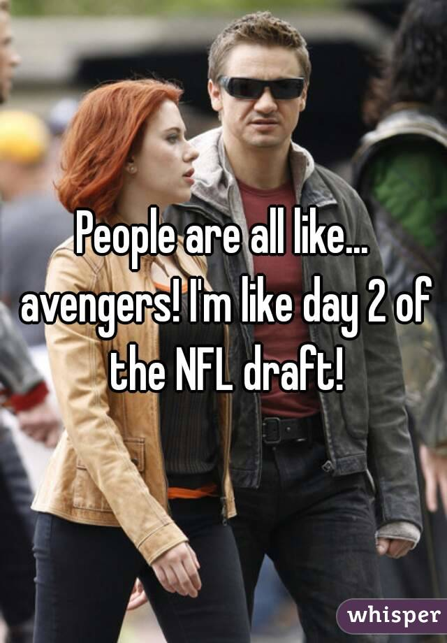People are all like... avengers! I'm like day 2 of the NFL draft!