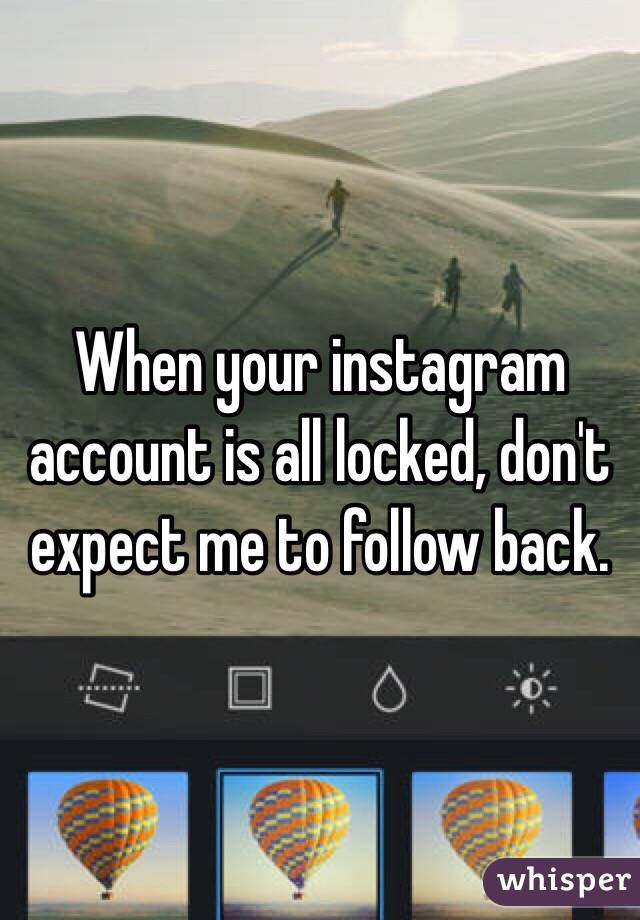 When your instagram account is all locked, don't expect me to follow back.