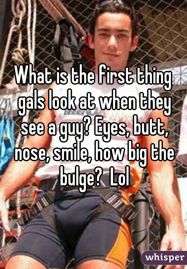 What is the first thing gals look at when they see a guy? Eyes, butt, nose, smile, how big the bulge?  Lol