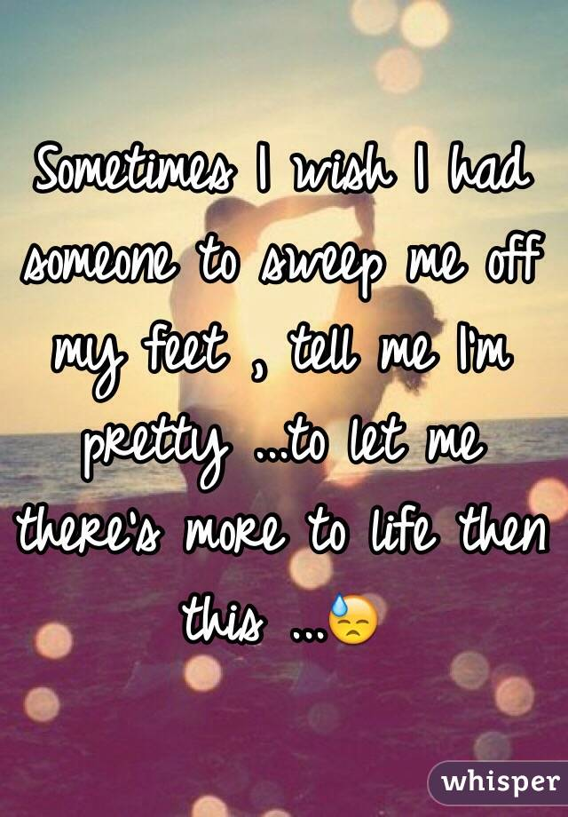 Sometimes I wish I had someone to sweep me off my feet , tell me I'm pretty ...to let me there's more to life then this ...😓