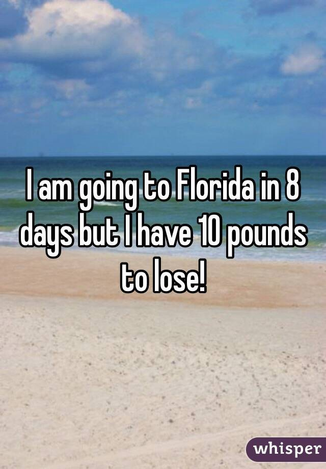 I am going to Florida in 8 days but I have 10 pounds to lose!