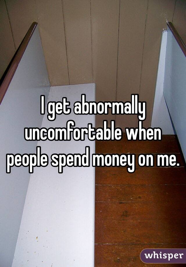 I get abnormally uncomfortable when people spend money on me.
