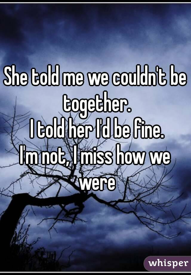 She told me we couldn't be together.  I told her I'd be fine. I'm not, I miss how we were