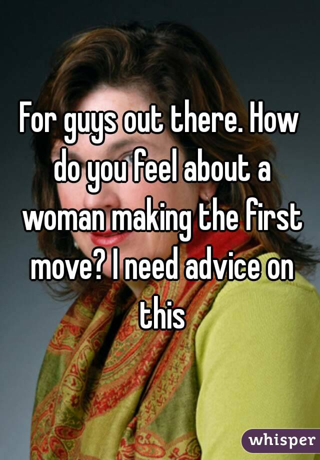 For guys out there. How do you feel about a woman making the first move? I need advice on this