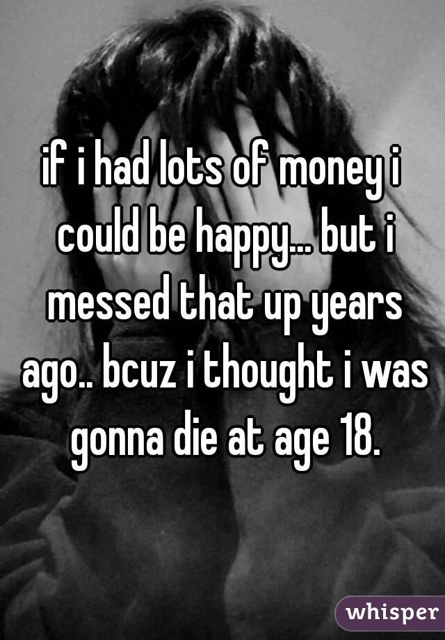 if i had lots of money i could be happy... but i messed that up years ago.. bcuz i thought i was gonna die at age 18.